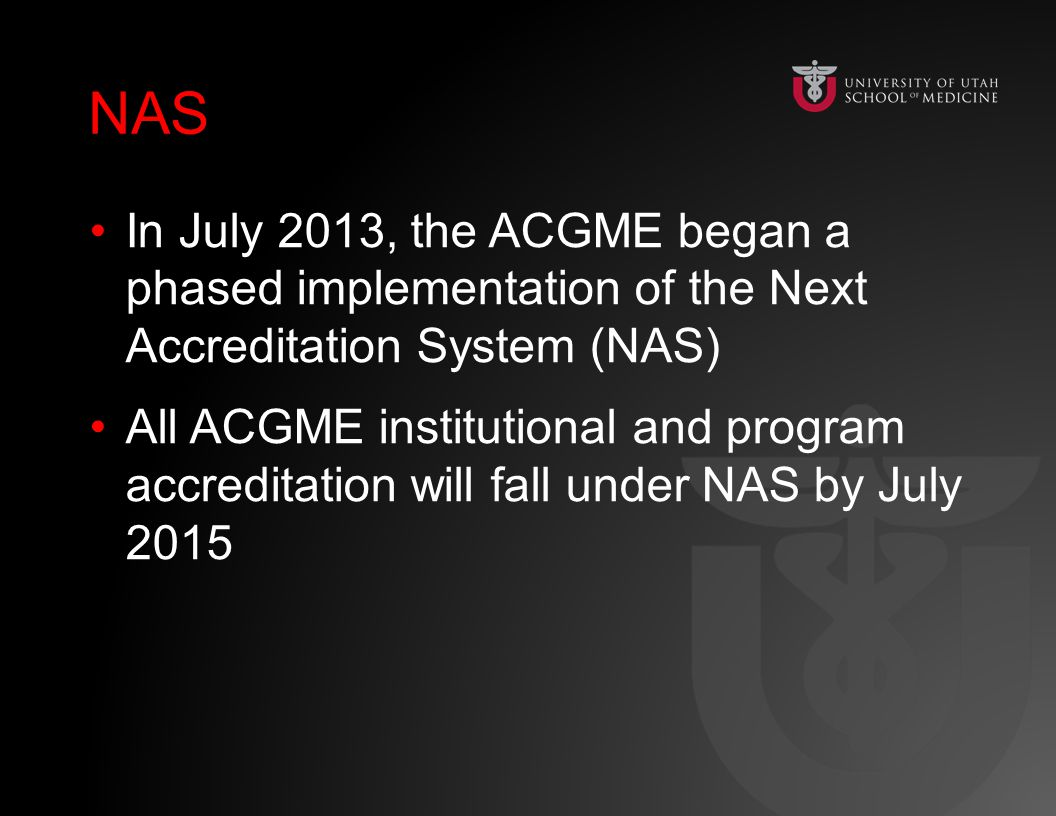 NAS In July 2013, the ACGME began a phased implementation of the Next Accreditation System (NAS) All ACGME institutional and program accreditation will fall under NAS by July 2015