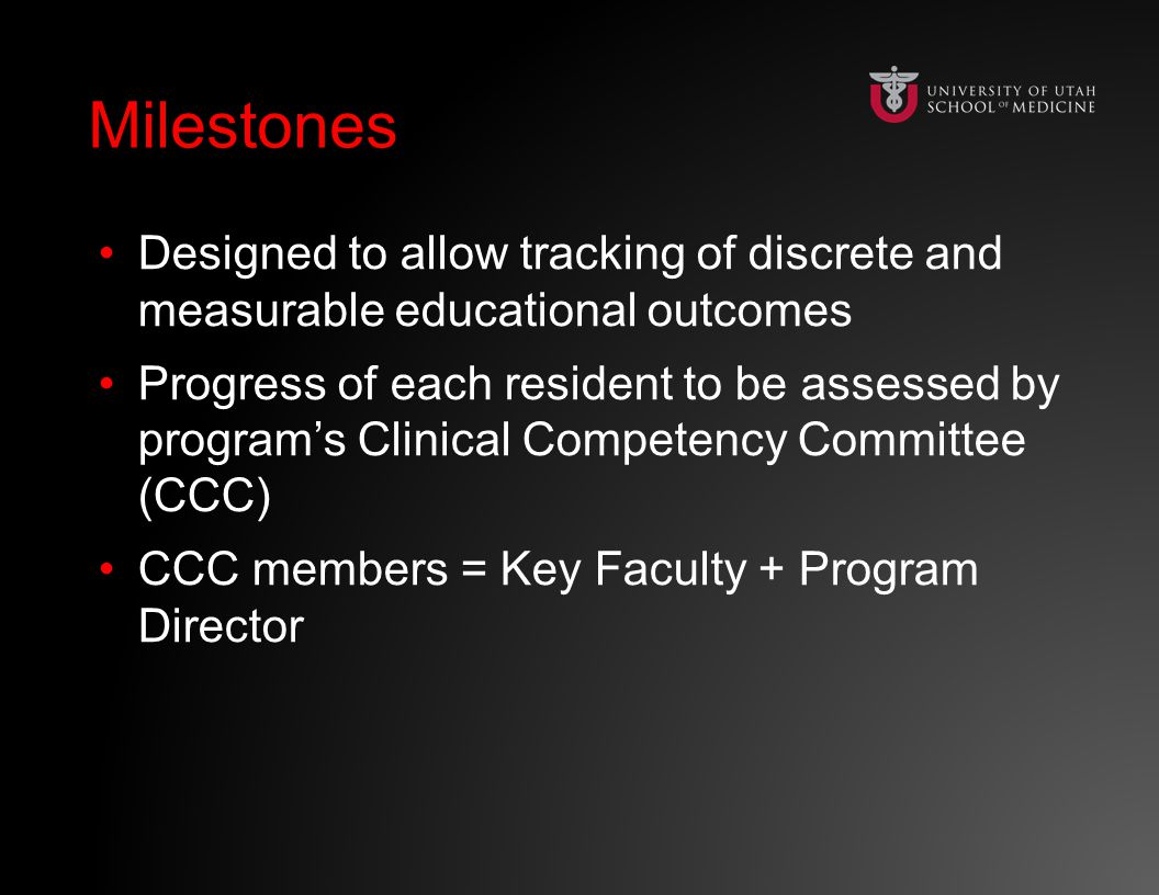 Milestones Designed to allow tracking of discrete and measurable educational outcomes Progress of each resident to be assessed by program's Clinical Competency Committee (CCC) CCC members = Key Faculty + Program Director