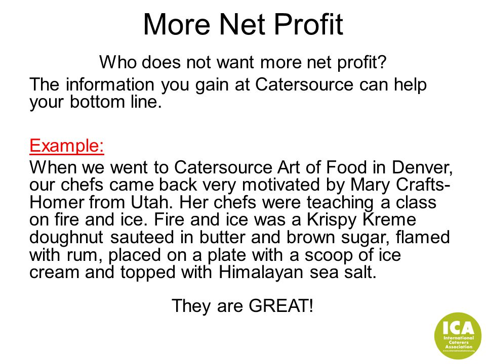 More Net Profit Who does not want more net profit? The information you gain at Catersource can help your bottom line. Example: When we went to Caterso