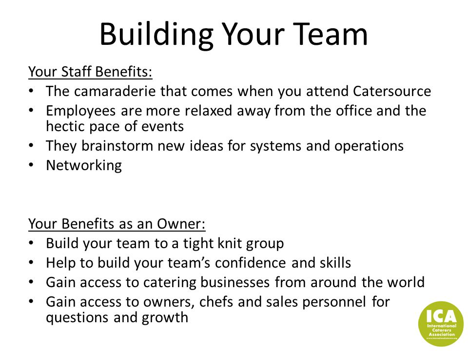 Building Your Team Your Staff Benefits: The camaraderie that comes when you attend Catersource Employees are more relaxed away from the office and the
