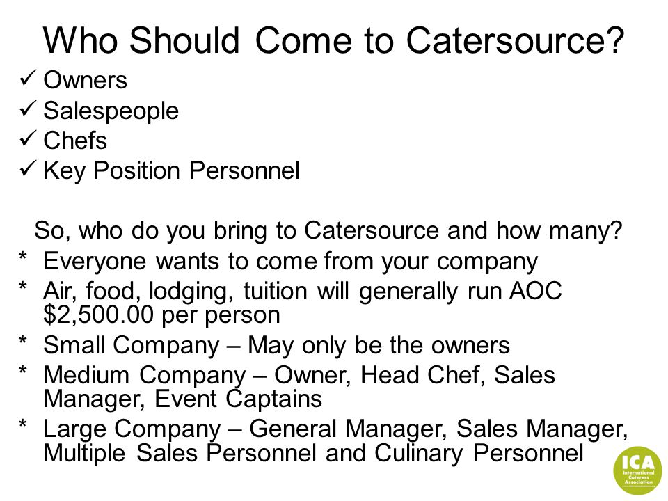 Who Should Come to Catersource? Owners Salespeople Chefs Key Position Personnel So, who do you bring to Catersource and how many?  Everyone wants to
