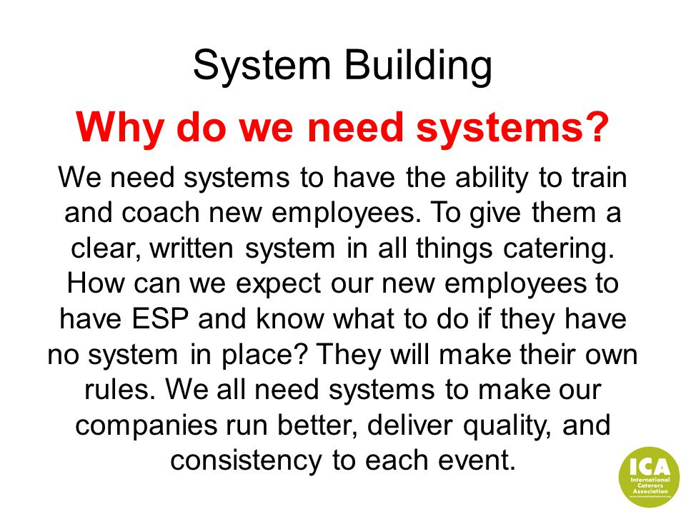 System Building Why do we need systems? We need systems to have the ability to train and coach new employees. To give them a clear, written system in