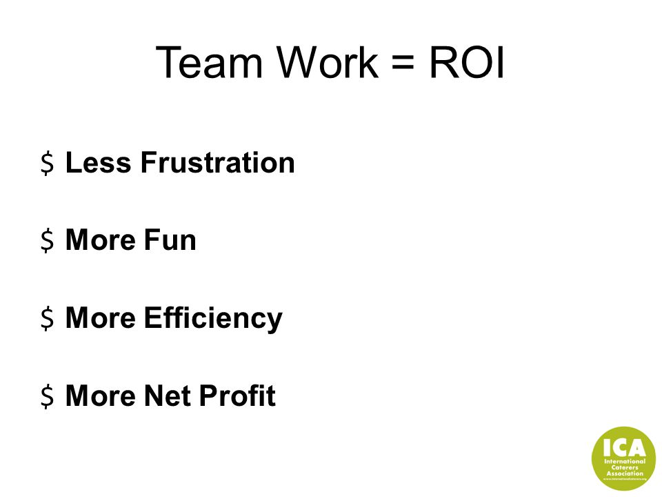 Team Work = ROI $ Less Frustration $ More Fun $ More Efficiency $ More Net Profit