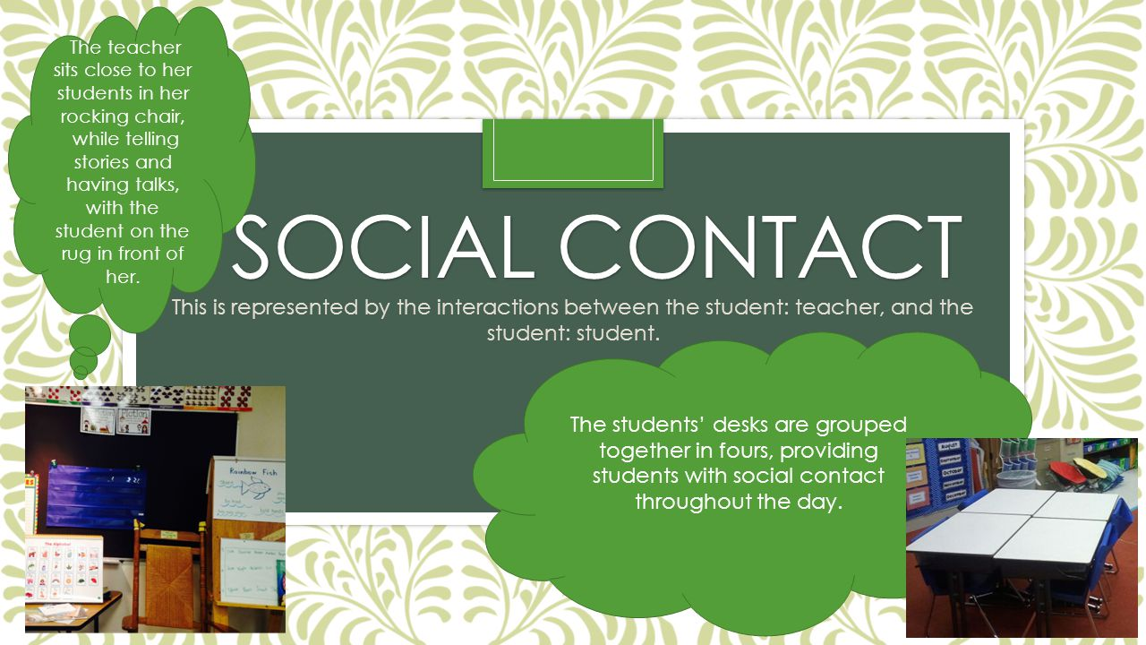 SOCIAL CONTACT SOCIAL CONTACT This is represented by the interactions between the student: teacher, and the student: student. The teacher sits close t