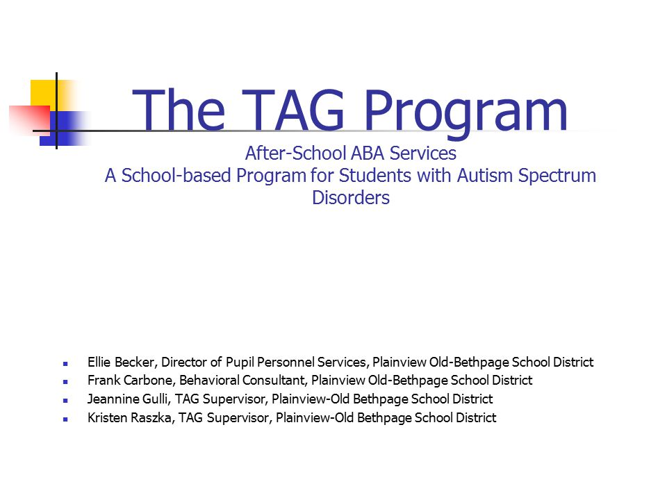 The TAG Program After-School ABA Services A School-based Program for Students with Autism Spectrum Disorders Ellie Becker, Director of Pupil Personnel
