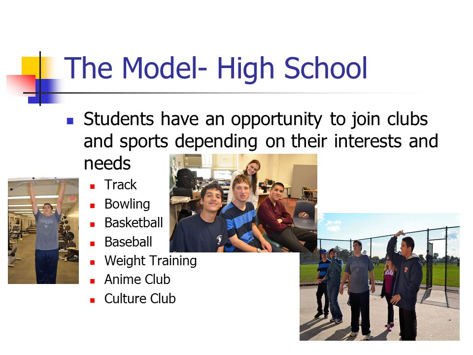 The Model- High School Students have an opportunity to join clubs and sports depending on their interests and needs Track Bowling Basketball Baseball