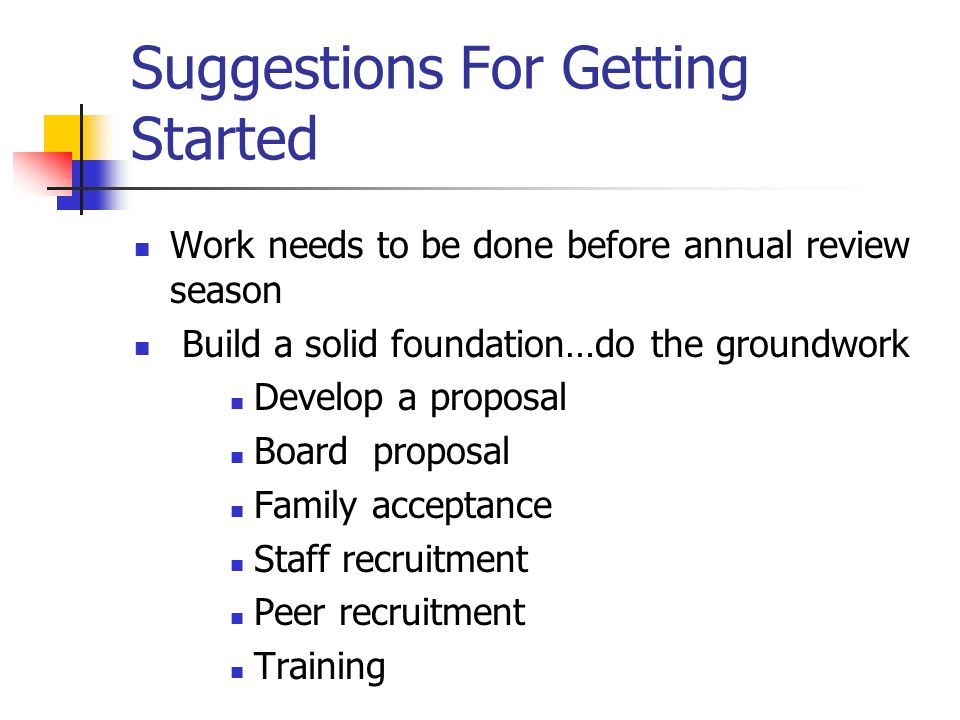 Suggestions For Getting Started Work needs to be done before annual review season Build a solid foundation…do the groundwork Develop a proposal Board