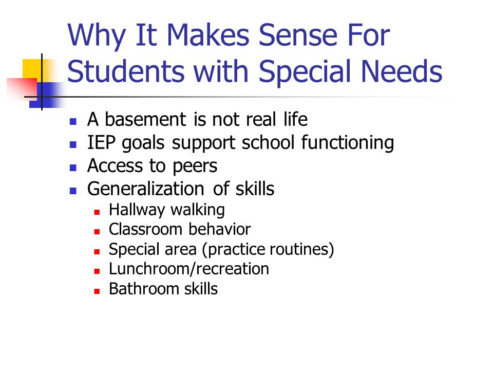 Why It Makes Sense For Students with Special Needs Builds connections with potential classmates Less restrictive Having a life (basements are boring) Belonging to a group