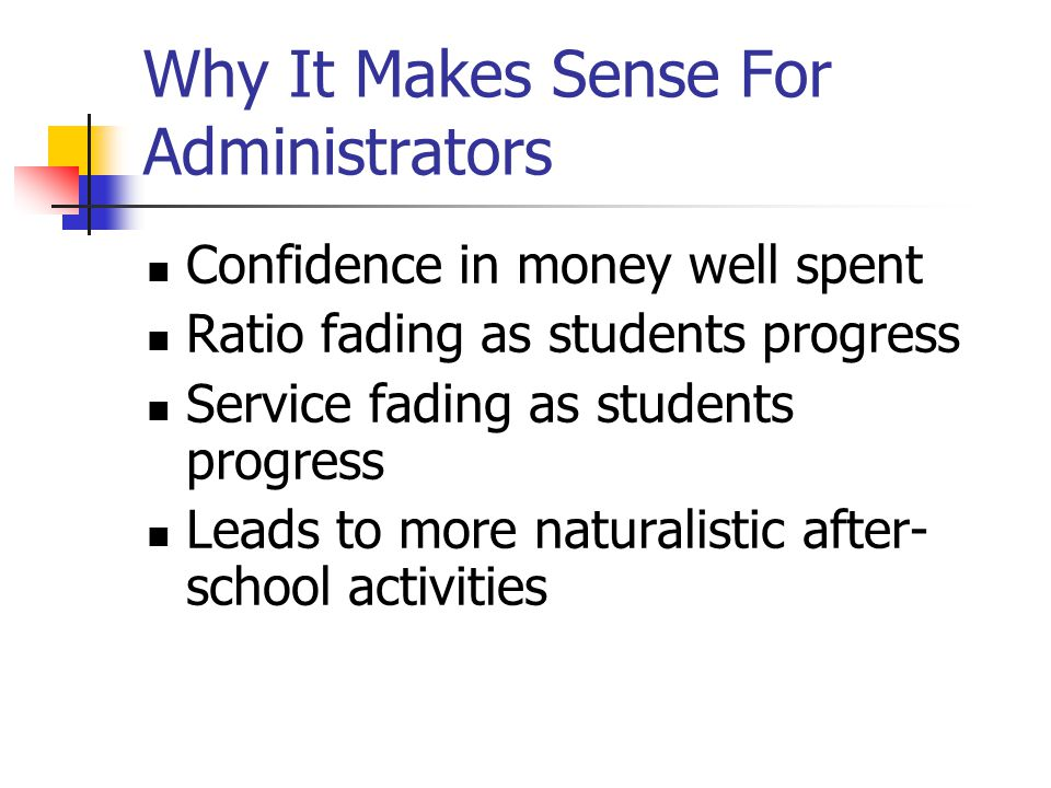 Why It Makes Sense For Administrators Confidence in money well spent Ratio fading as students progress Service fading as students progress Leads to mo