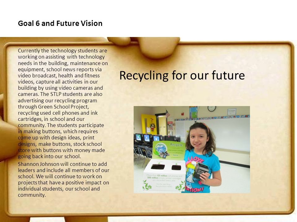 Goal 6 and Future Vision Recycling for our future Currently the technology students are working on assisting with technology needs in the building, maintenance on equipment, school news reports via video broadcast, health and fitness videos, capture all activities in our building by using video cameras and cameras.