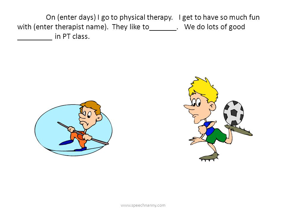 On (enter days) I go to physical therapy. I get to have so much fun with (enter therapist name). They like to_______. We do lots of good _________ in