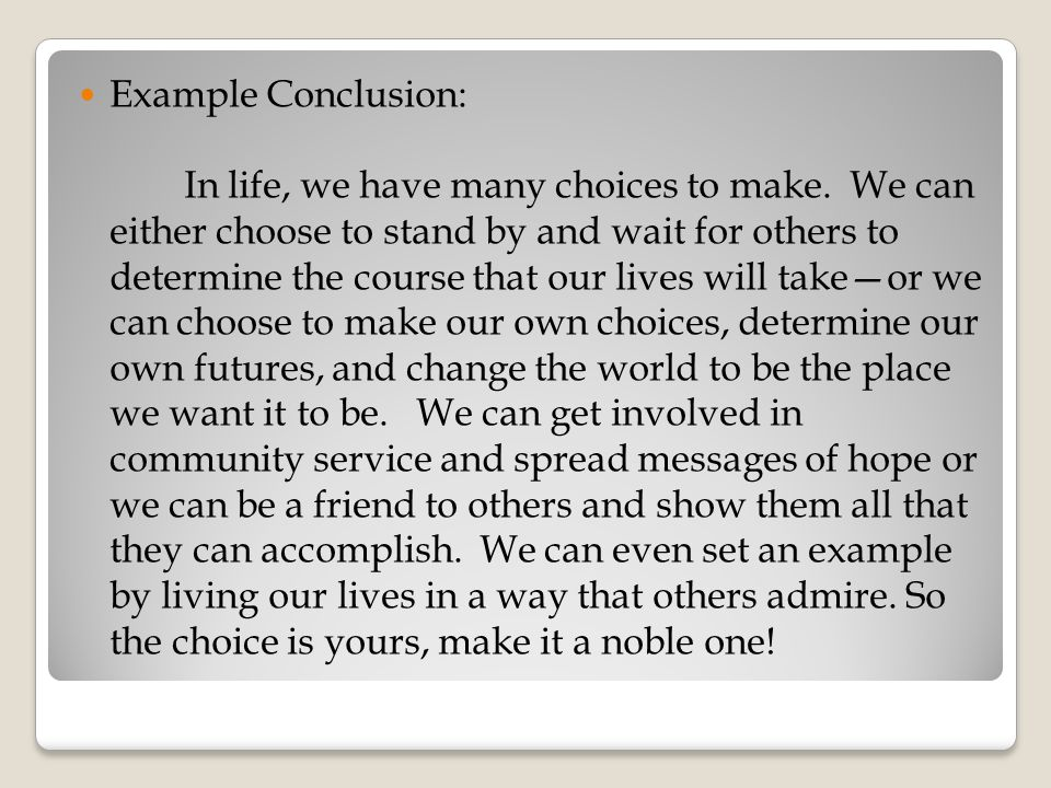 Example Conclusion: In life, we have many choices to make. We can either choose to stand by and wait for others to determine the course that our lives