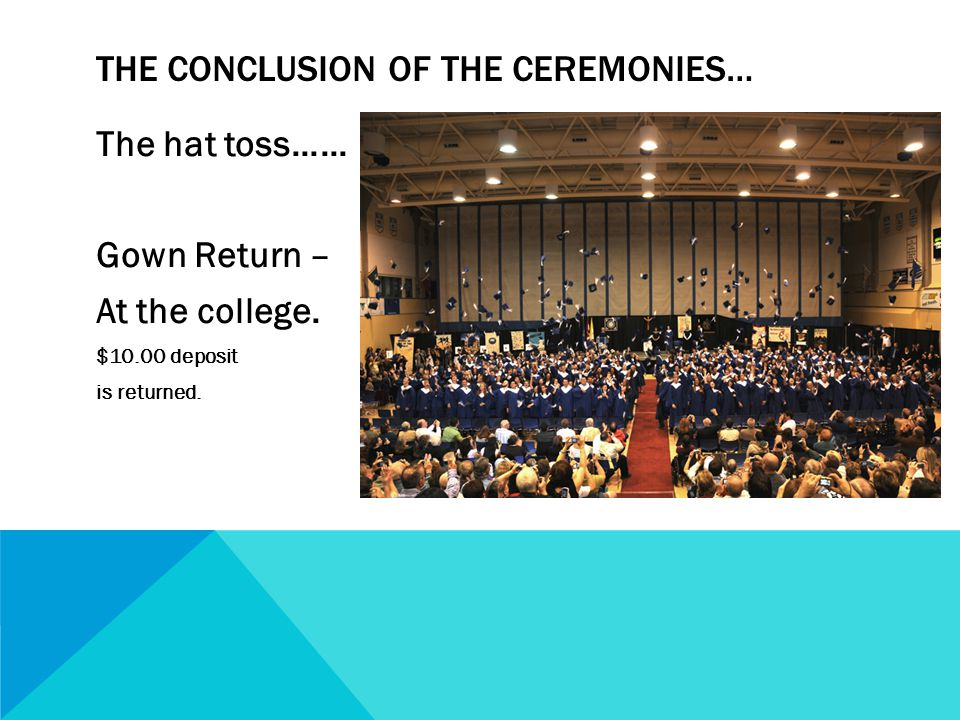 The hat toss…… Gown Return – At the college. $10.00 deposit is returned.