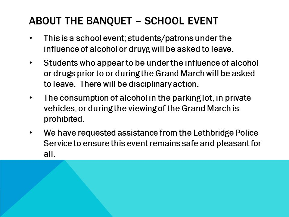 ABOUT THE BANQUET – SCHOOL EVENT This is a school event; students/patrons under the influence of alcohol or druyg will be asked to leave.