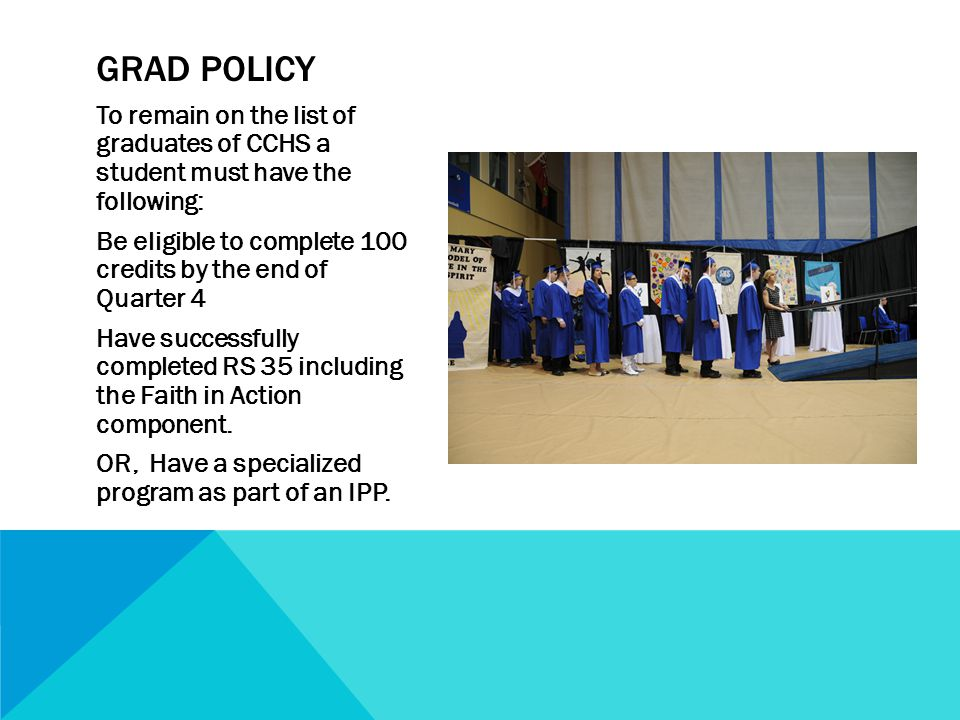 To remain on the list of graduates of CCHS a student must have the following: Be eligible to complete 100 credits by the end of Quarter 4 Have successfully completed RS 35 including the Faith in Action component.