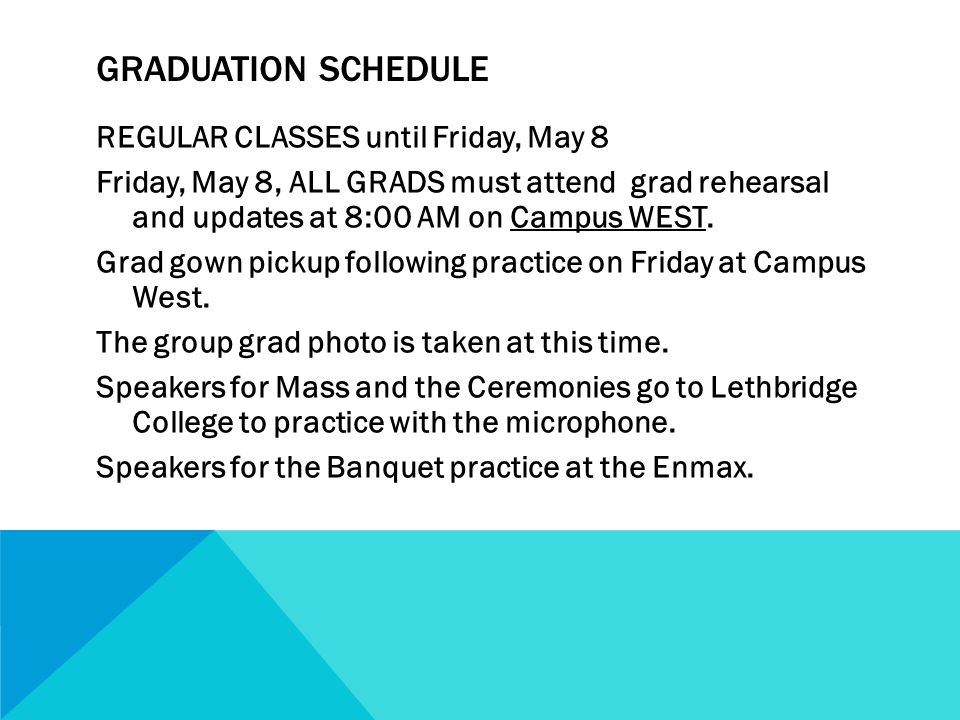 GRADUATION SCHEDULE REGULAR CLASSES until Friday, May 8 Friday, May 8, ALL GRADS must attend grad rehearsal and updates at 8:00 AM on Campus WEST.