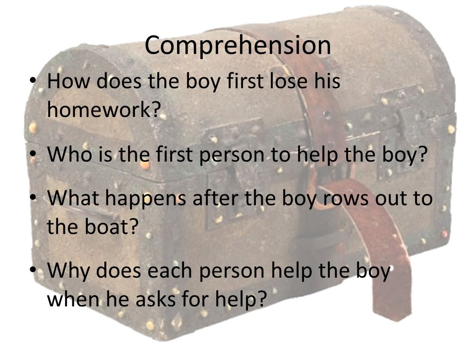 Comprehension How does the boy first lose his homework? Who is the first person to help the boy? What happens after the boy rows out to the boat? Why