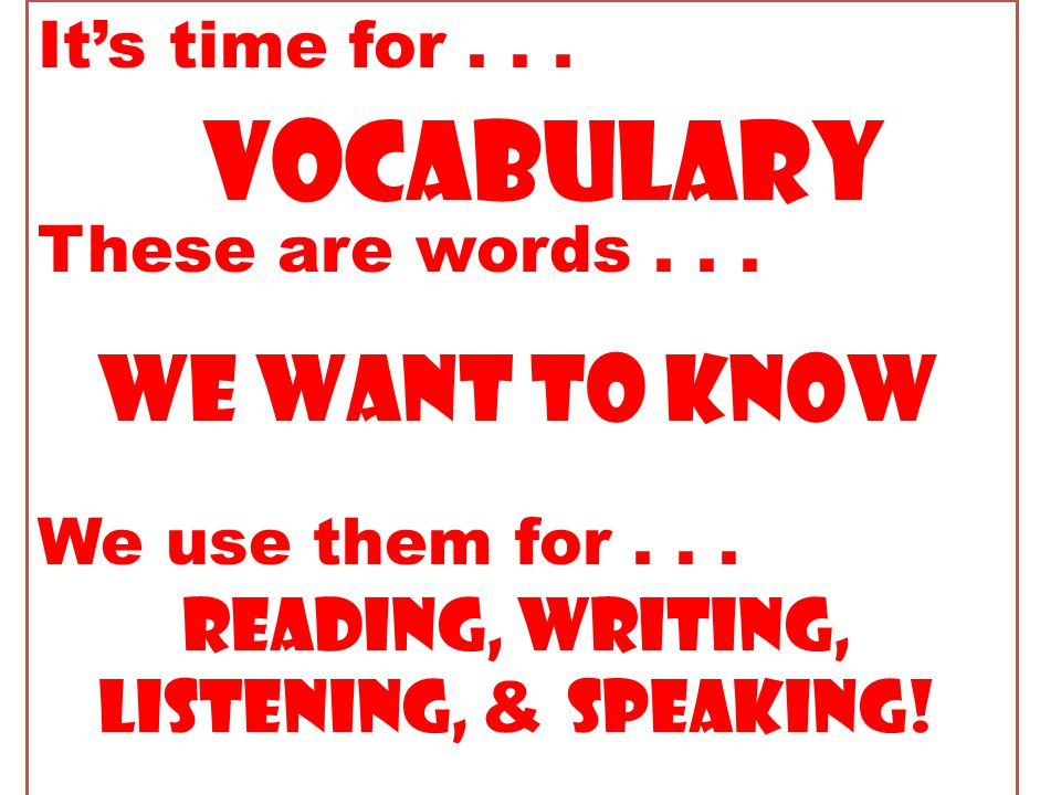 It's time for... These are words... We use them for... Vocabulary we want to know Reading, writing, listening, & speaking!
