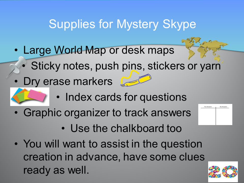 Large World Map or desk maps Sticky notes, push pins, stickers or yarn Dry erase markers Index cards for questions Graphic organizer to track answers Use the chalkboard too You will want to assist in the question creation in advance, have some clues ready as well.