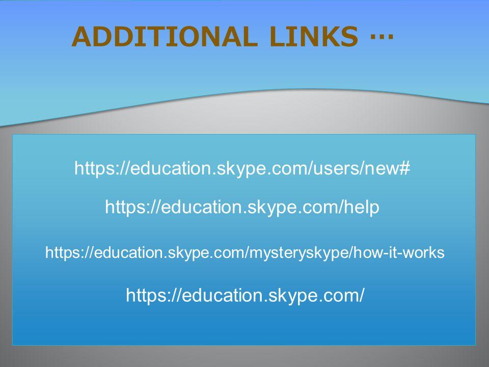 ADDITIONAL LINKS … https://education.skype.com/users/new# https://education.skype.com/help https://education.skype.com/mysteryskype/how-it-works https://education.skype.com/