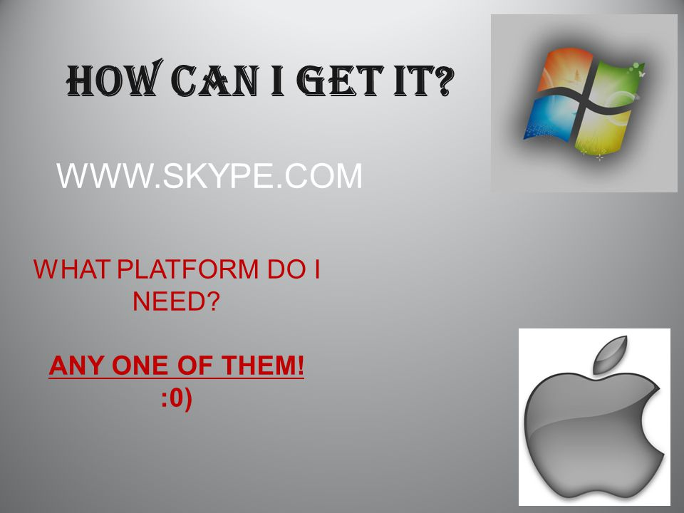 WWW.SKYPE.COM HOW CAN I GET IT? WHAT PLATFORM DO I NEED? ANY ONE OF THEM! :0)
