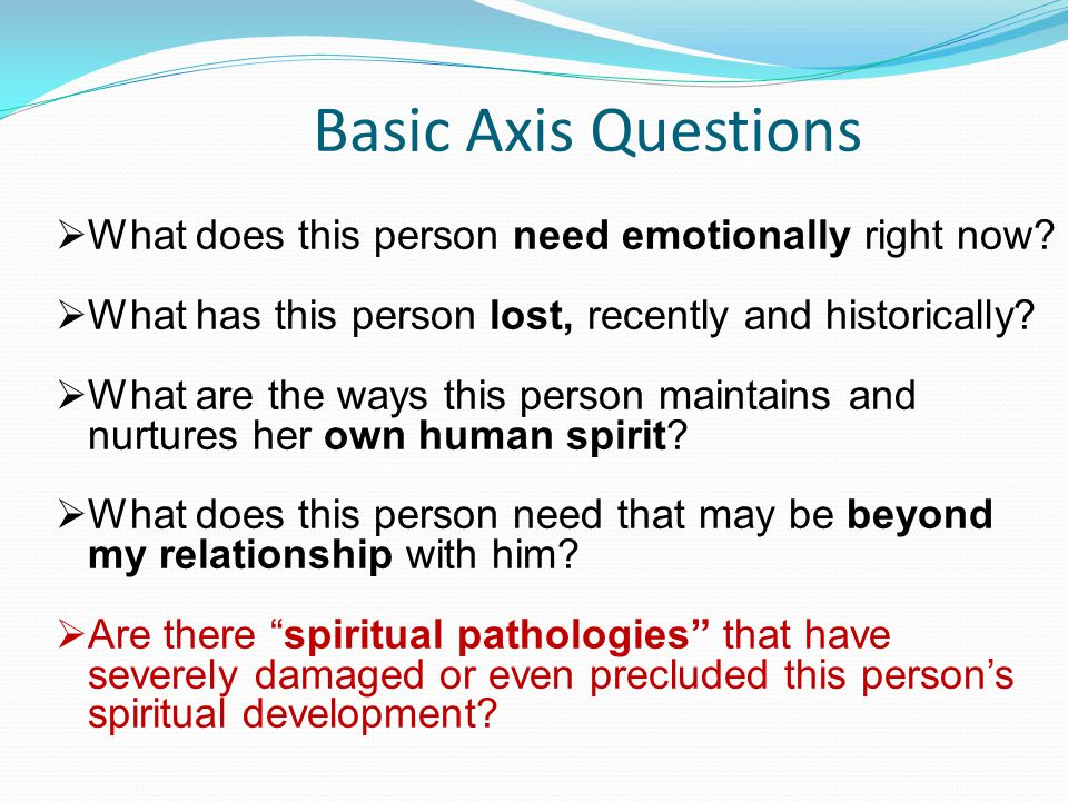 Basic Axis Questions  What does this person need emotionally right now?  What has this person lost, recently and historically?  What are the ways t