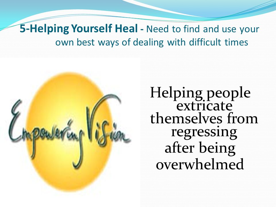 5-Helping Yourself Heal - Need to find and use your own best ways of dealing with difficult times Helping people extricate themselves from regressing