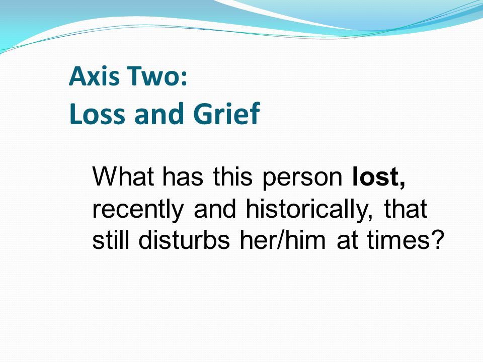 Axis Two: Loss and Grief What has this person lost, recently and historically, that still disturbs her/him at times?