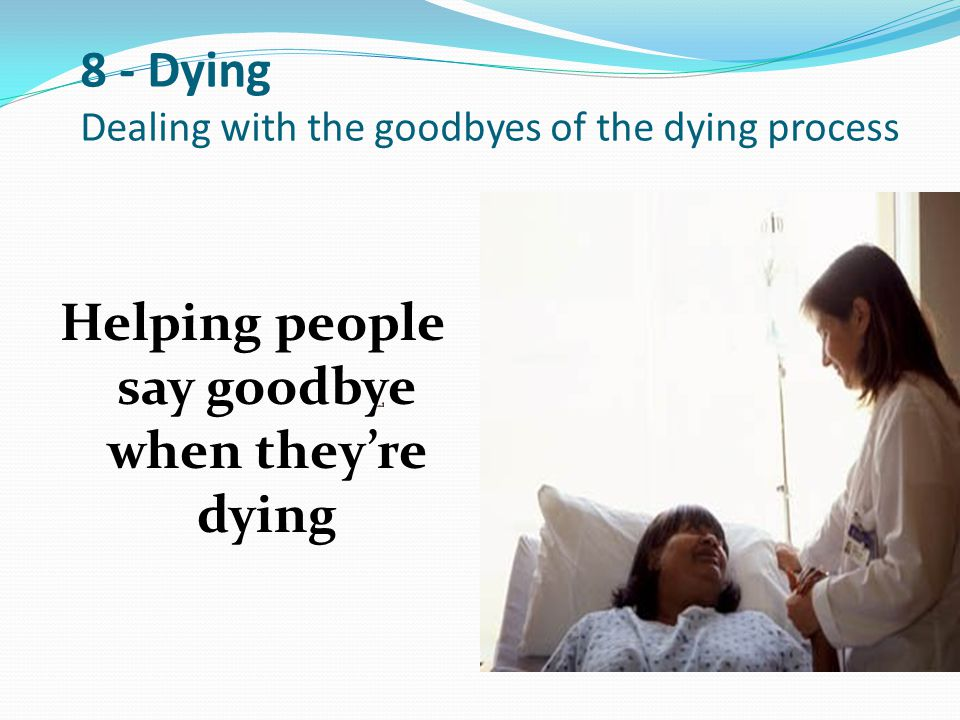 8 - Dying Dealing with the goodbyes of the dying process Helping people say goodbye when they're dying