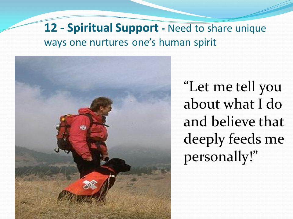 "12 - Spiritual Support - Need to share unique ways one nurtures one's human spirit ""Let me tell you about what I do and believe that deeply feeds me p"