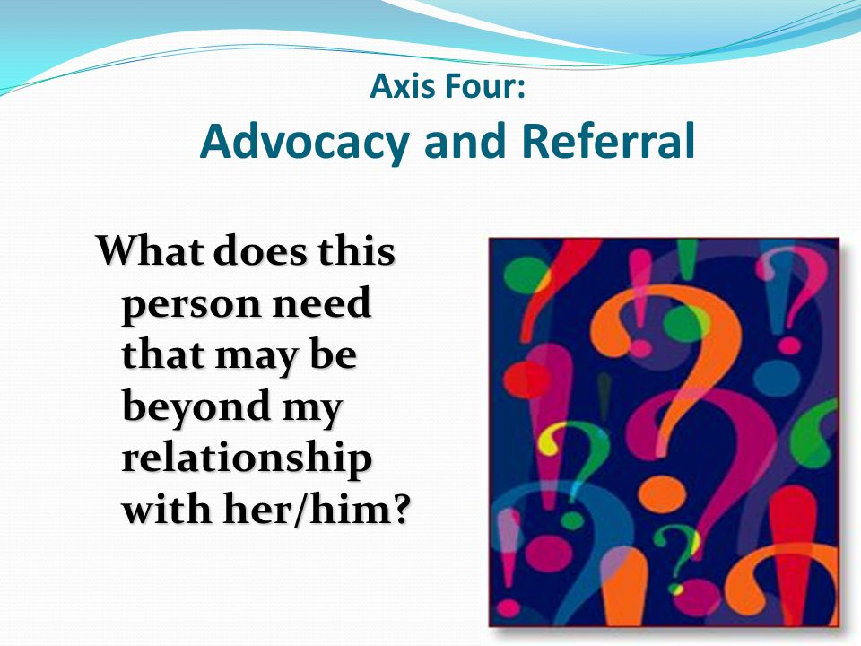 Axis Four: Advocacy and Referral What does this person need that may be beyond my relationship with her/him?