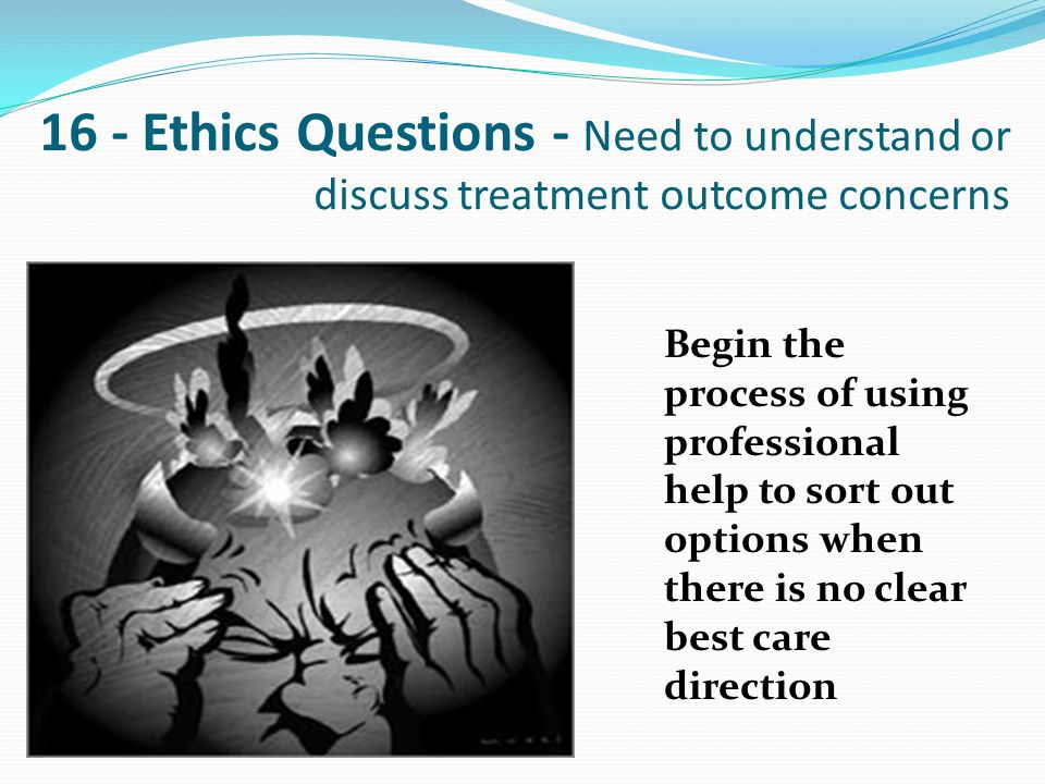 16 - Ethics Questions - Need to understand or discuss treatment outcome concerns Begin the process of using professional help to sort out options when