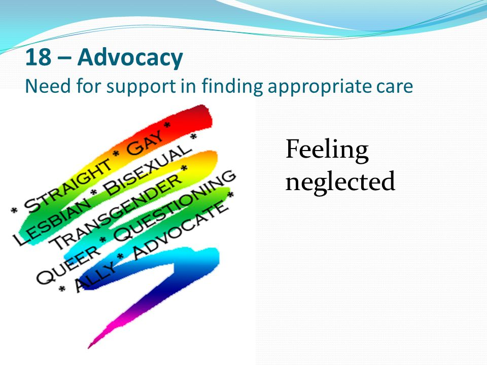 18 – Advocacy Need for support in finding appropriate care Feeling neglected