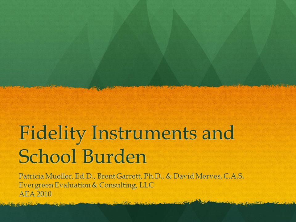 Fidelity Instruments and School Burden Patricia Mueller, Ed.D., Brent Garrett, Ph.D., & David Merves, C.A.S.
