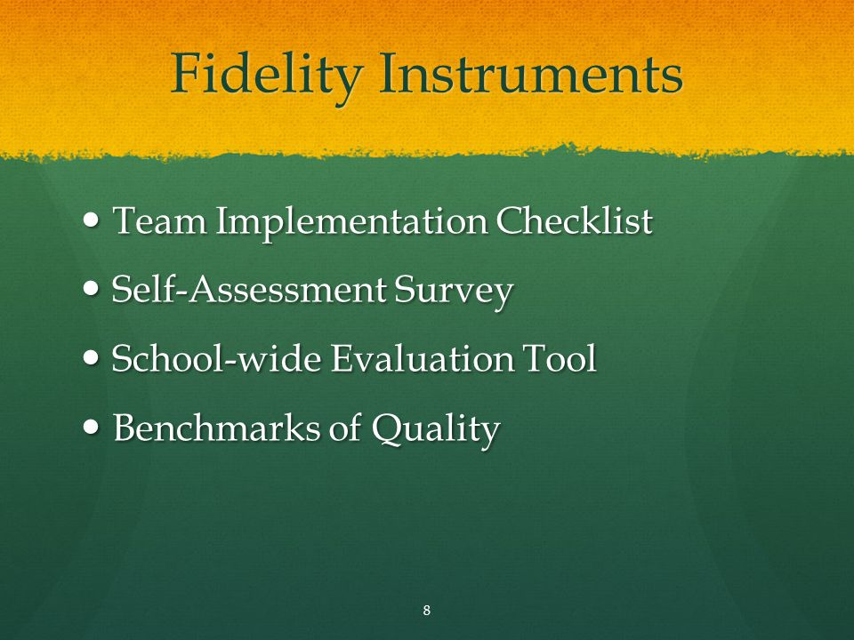 Fidelity Instruments Team Implementation Checklist Team Implementation Checklist Self-Assessment Survey Self-Assessment Survey School-wide Evaluation Tool School-wide Evaluation Tool Benchmarks of Quality Benchmarks of Quality 8