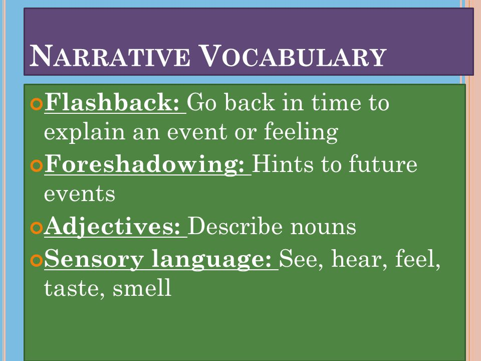 Flashback: Go back in time to explain an event or feeling Foreshadowing: Hints to future events Adjectives: Describe nouns Sensory language: See, hear, feel, taste, smell