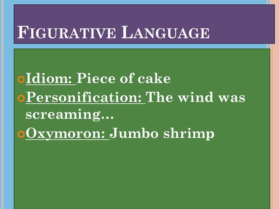F IGURATIVE L ANGUAGE Idiom: Piece of cake Personification: The wind was screaming… Oxymoron: Jumbo shrimp