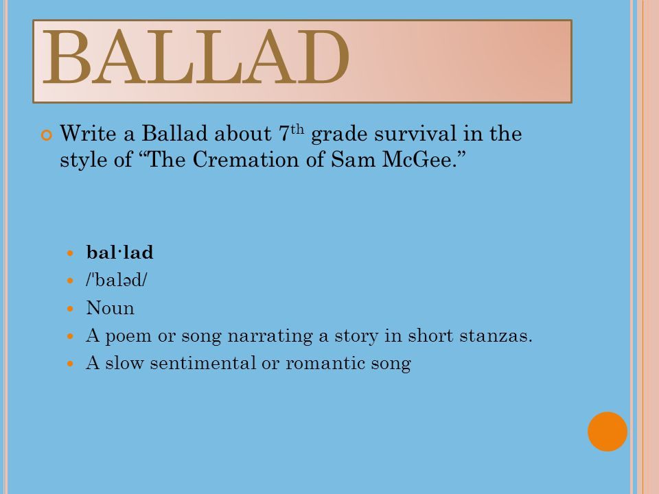 BALLAD Write a Ballad about 7 th grade survival in the style of The Cremation of Sam McGee. bal·lad / ˈ bal ə d/ Noun A poem or song narrating a story in short stanzas.
