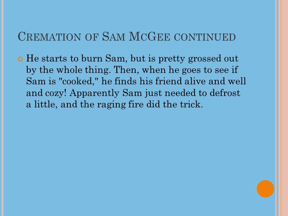 C REMATION OF S AM M C G EE CONTINUED He starts to burn Sam, but is pretty grossed out by the whole thing.