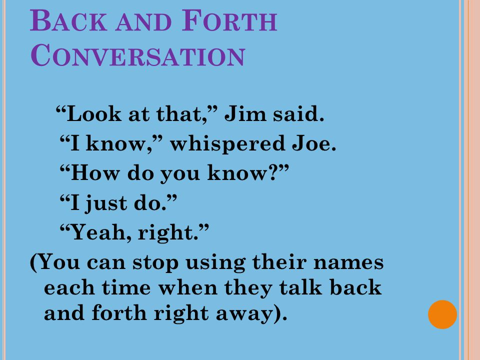 """B ACK AND F ORTH C ONVERSATION """"Look at that,"""" Jim said. """"I know,"""" whispered Joe. """"How do you know?"""" """"I just do."""" """"Yeah, right."""" (You can stop using t"""