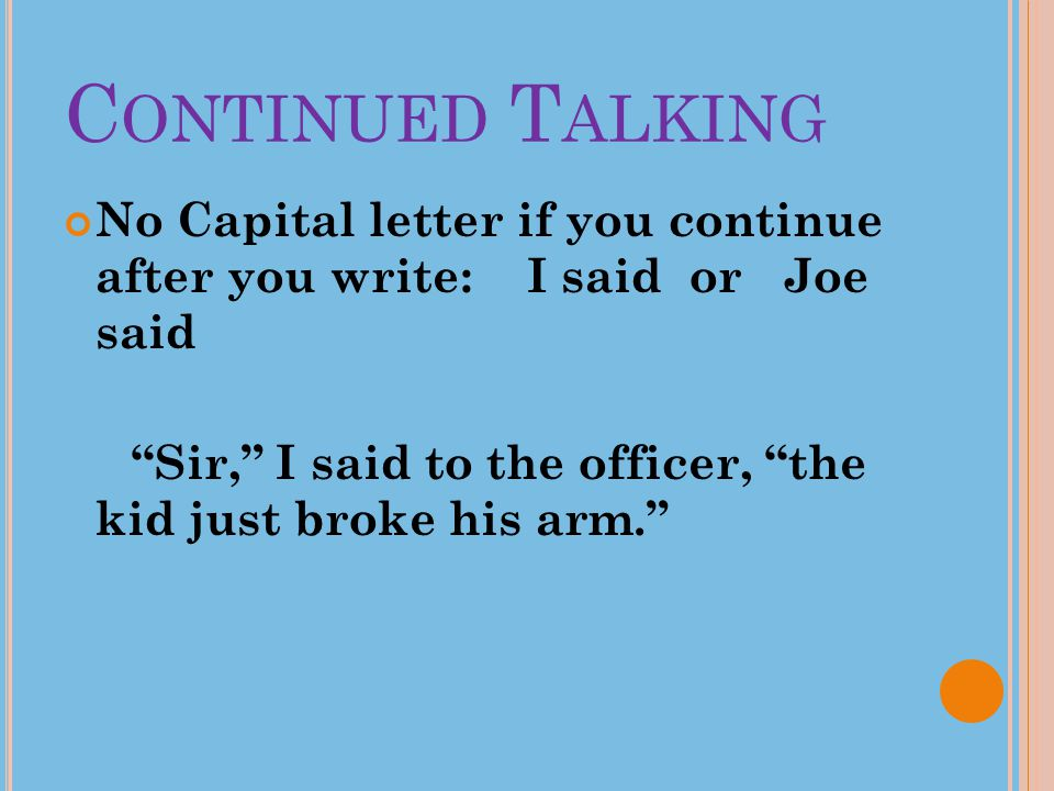 """C ONTINUED T ALKING No Capital letter if you continue after you write: I said or Joe said """"Sir,"""" I said to the officer, """"the kid just broke his arm."""""""