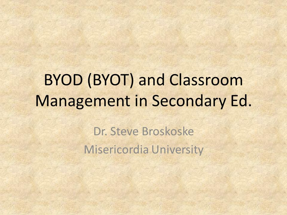 BYOD (BYOT) and Classroom Management in Secondary Ed. Dr. Steve Broskoske Misericordia University