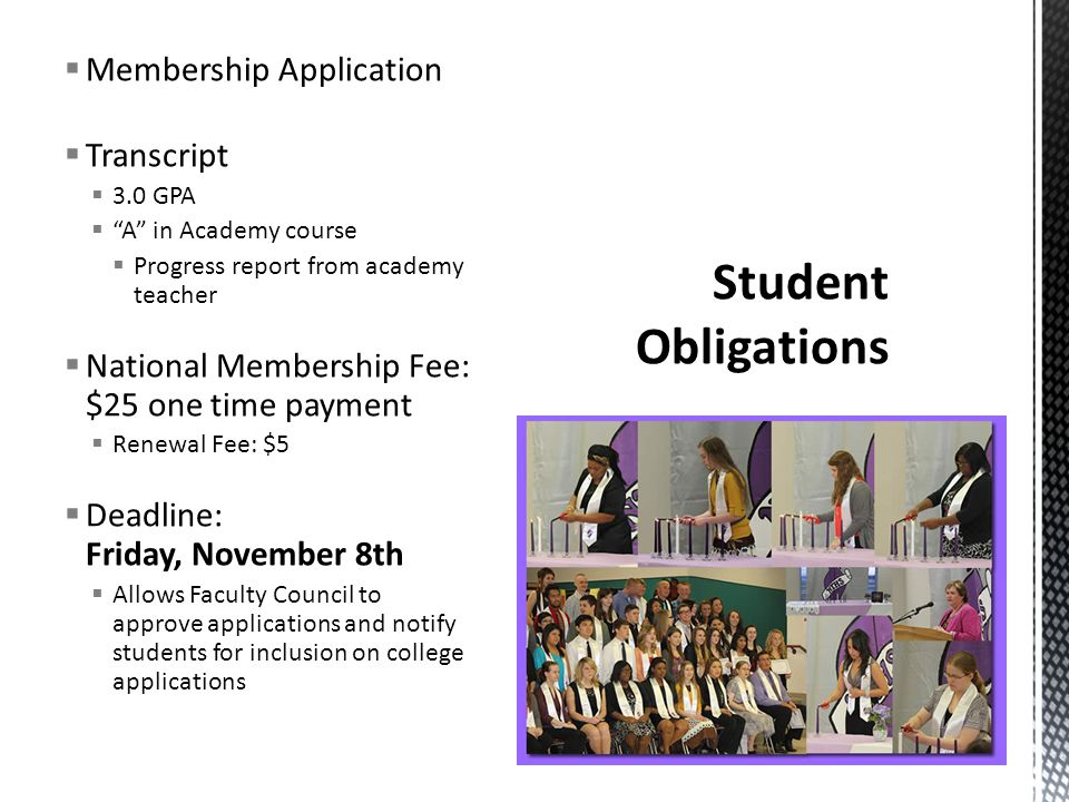  Membership Application  Transcript  3.0 GPA  A in Academy course  Progress report from academy teacher  National Membership Fee: $25 one time payment  Renewal Fee: $5  Deadline: Friday, November 8th  Allows Faculty Council to approve applications and notify students for inclusion on college applications