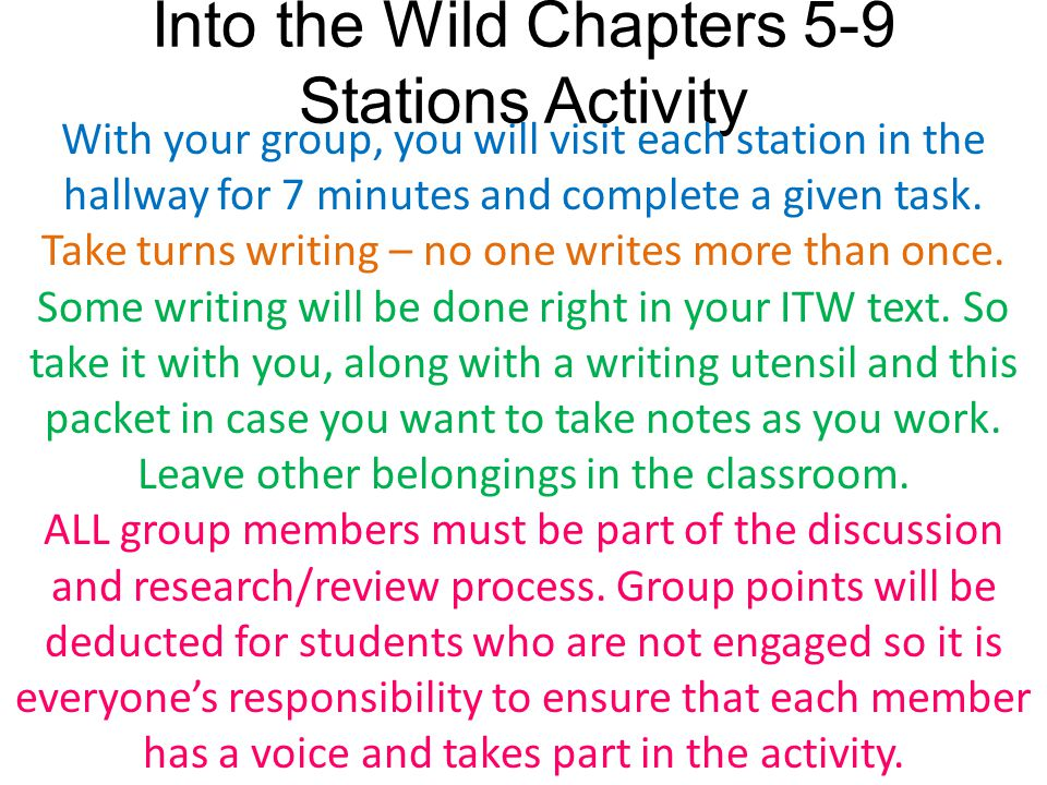 Into the Wild Chapters 5-9 Stations Activity With your group, you will visit each station in the hallway for 7 minutes and complete a given task. Take