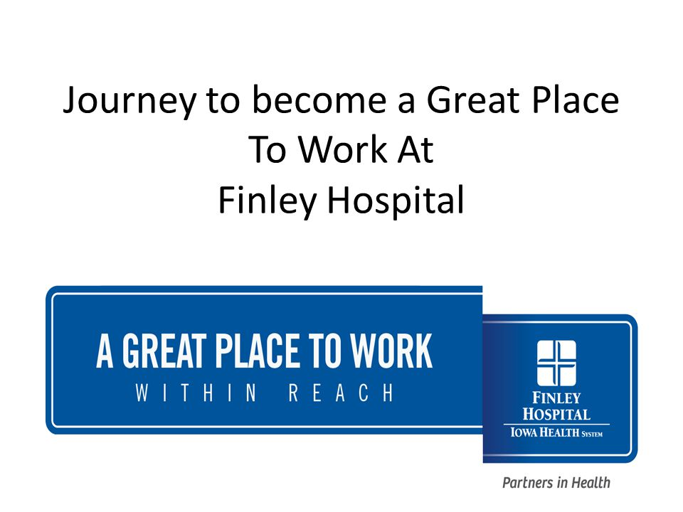 Finley Journey – Road blocks – Consistently between directors – Ensure implementing items meaningful to all employees – Hardwiring changes – follow up and what is measured gets done – Lead by admin and mgt, but employees involved – Right Individuals on mgt team and hospital team