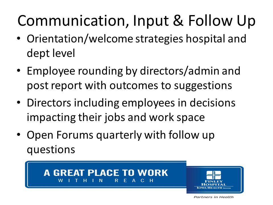 Communication, Input & Follow Up Orientation/welcome strategies hospital and dept level Employee rounding by directors/admin and post report with outcomes to suggestions Directors including employees in decisions impacting their jobs and work space Open Forums quarterly with follow up questions
