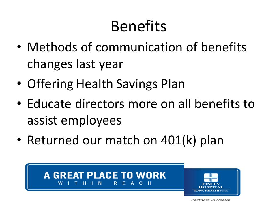 Benefits Methods of communication of benefits changes last year Offering Health Savings Plan Educate directors more on all benefits to assist employees Returned our match on 401(k) plan