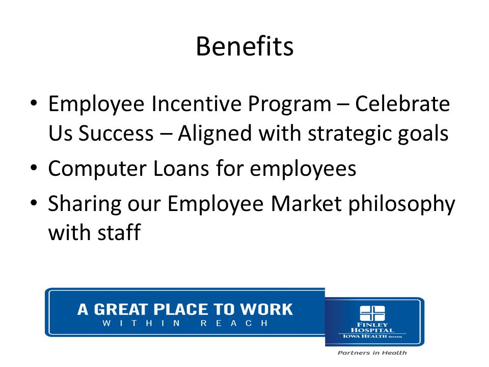 Benefits Employee Incentive Program – Celebrate Us Success – Aligned with strategic goals Computer Loans for employees Sharing our Employee Market philosophy with staff