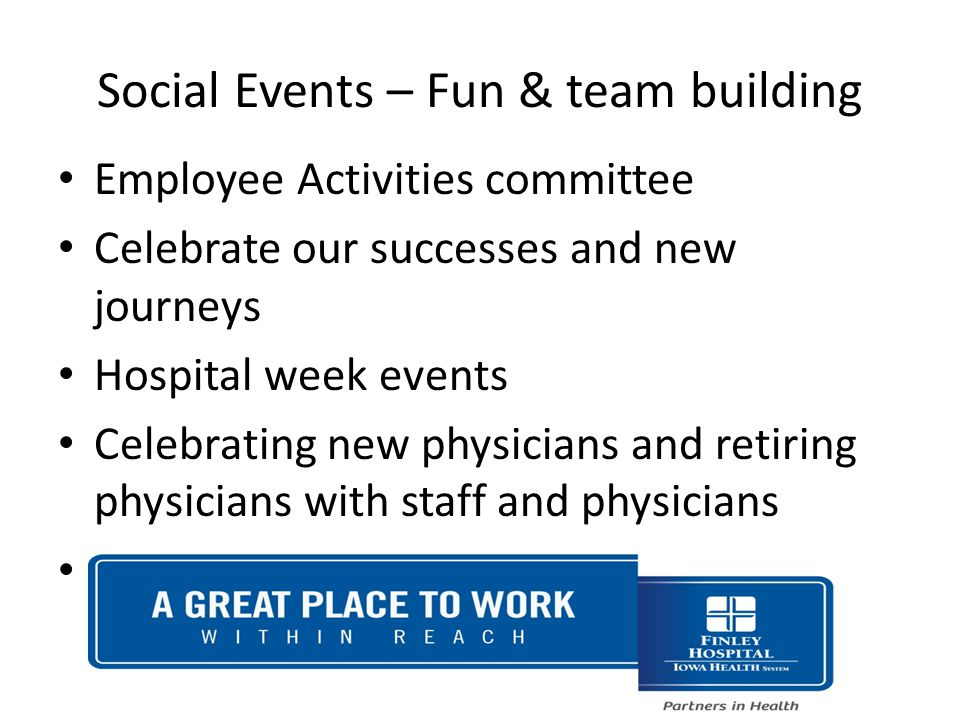 Social Events – Fun & team building Employee Activities committee Celebrate our successes and new journeys Hospital week events Celebrating new physicians and retiring physicians with staff and physicians Social events outside of work