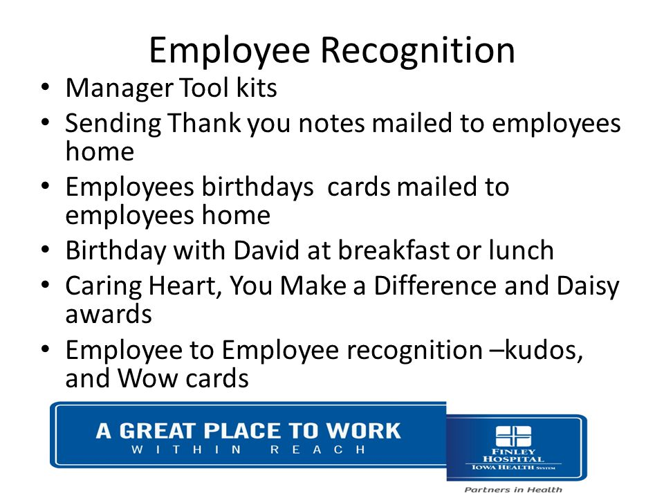 Employee Recognition Manager Tool kits Sending Thank you notes mailed to employees home Employees birthdays cards mailed to employees home Birthday with David at breakfast or lunch Caring Heart, You Make a Difference and Daisy awards Employee to Employee recognition –kudos, and Wow cards